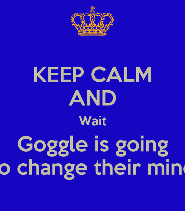 KEEP CALM AND Wait Goggle is going to change their mind