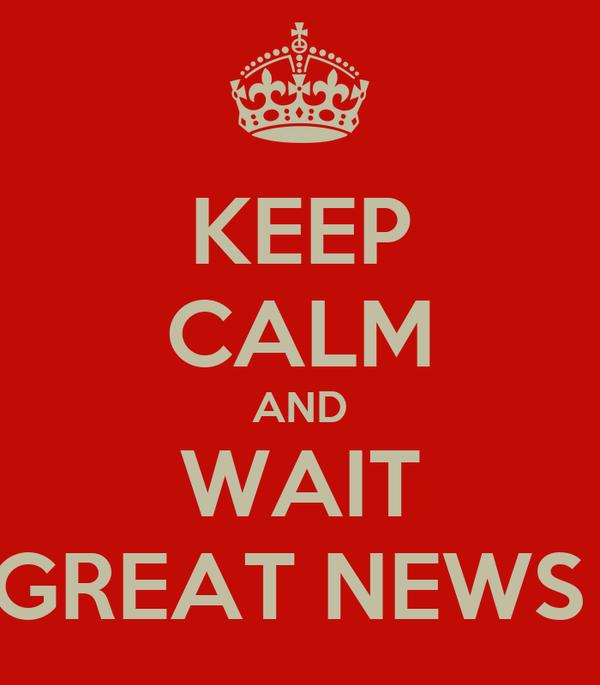 KEEP CALM AND WAIT GREAT NEWS
