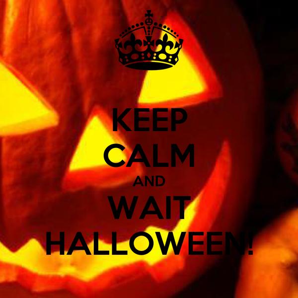 KEEP CALM AND WAIT HALLOWEEN!