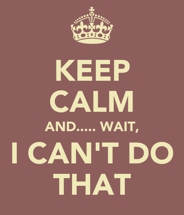 KEEP CALM AND..... WAIT, I CAN'T DO THAT
