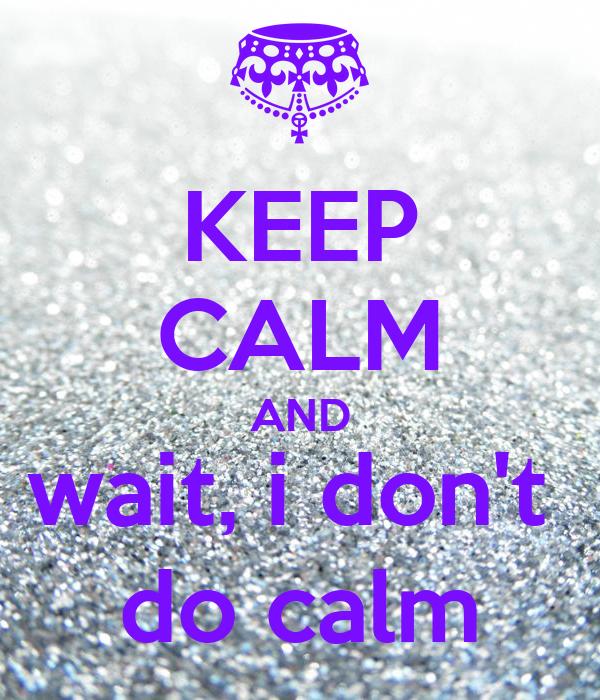KEEP CALM AND wait, i don't  do calm