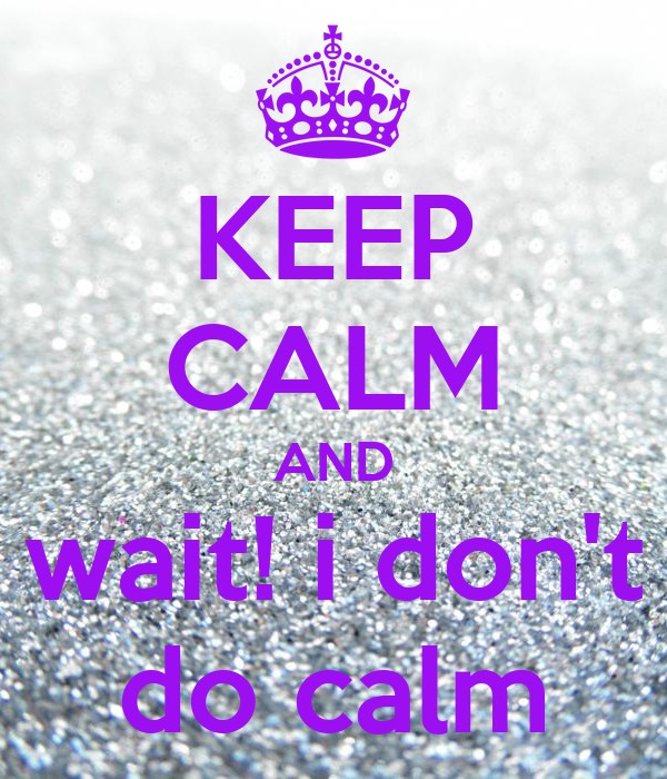 KEEP CALM AND wait! i don't do calm
