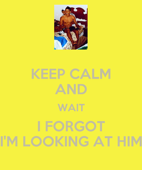 KEEP CALM AND WAIT I FORGOT I'M LOOKING AT HIM