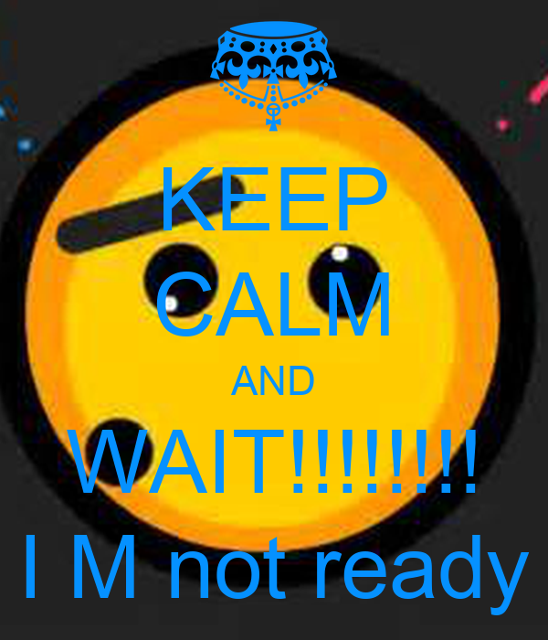 KEEP CALM AND WAIT!!!!!!!! I M not ready