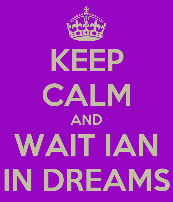 KEEP CALM AND WAIT IAN IN DREAMS