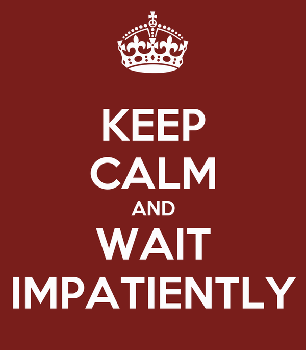 KEEP CALM AND WAIT IMPATIENTLY