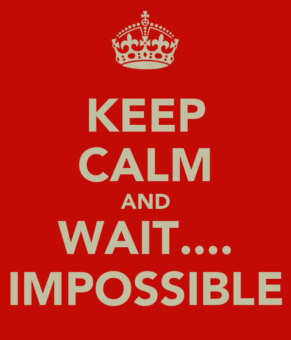 KEEP CALM AND WAIT.... IMPOSSIBLE
