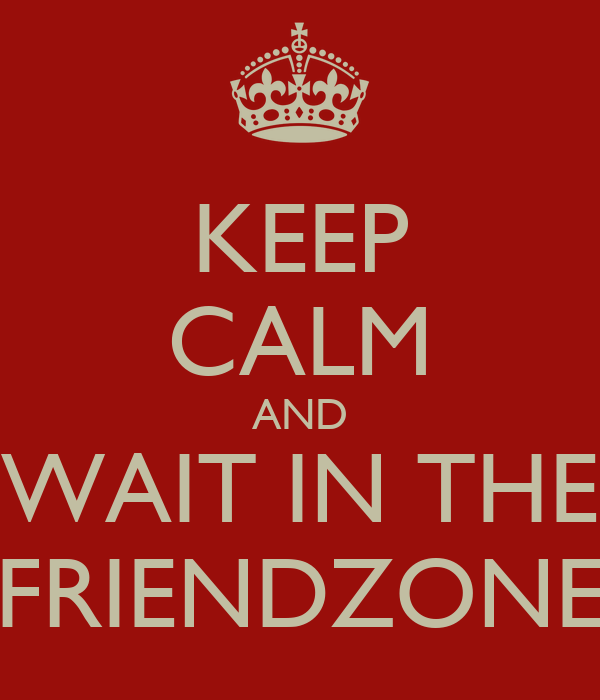 KEEP CALM AND WAIT IN THE FRIENDZONE