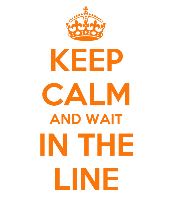 KEEP CALM AND WAIT IN THE LINE