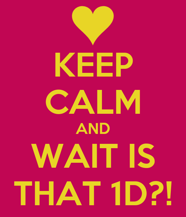 KEEP CALM AND WAIT IS THAT 1D?!