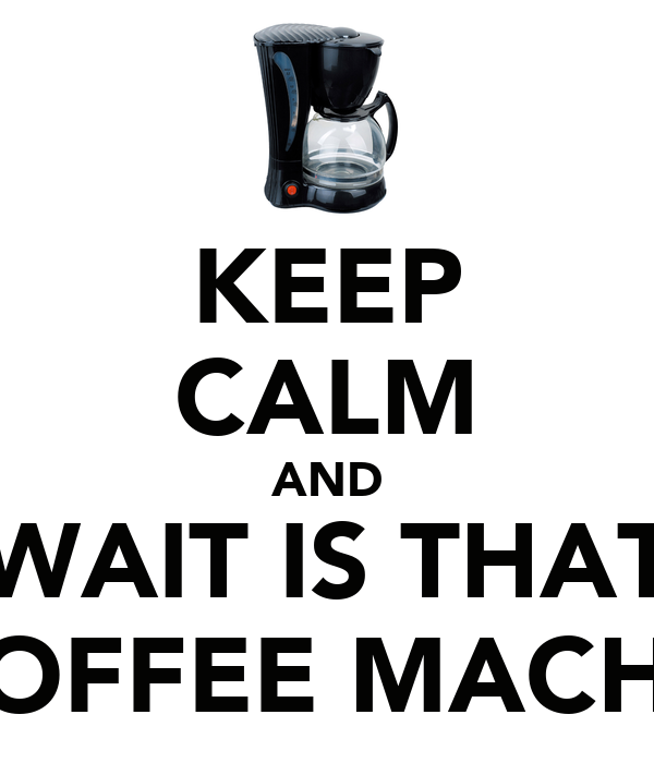 KEEP CALM AND WAIT IS THAT A COFFEE MACHINE