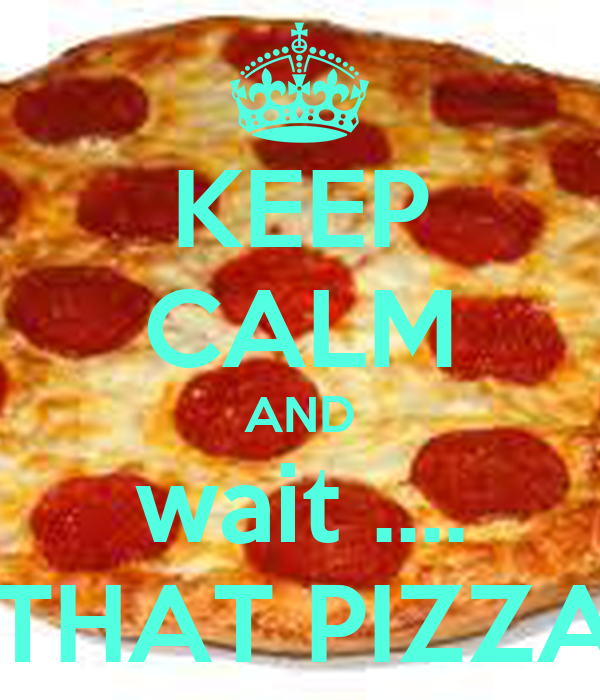 KEEP CALM AND wait .... IS THAT PIZZA ?!