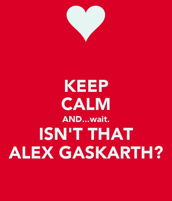 KEEP CALM AND...wait. ISN'T THAT ALEX GASKARTH?
