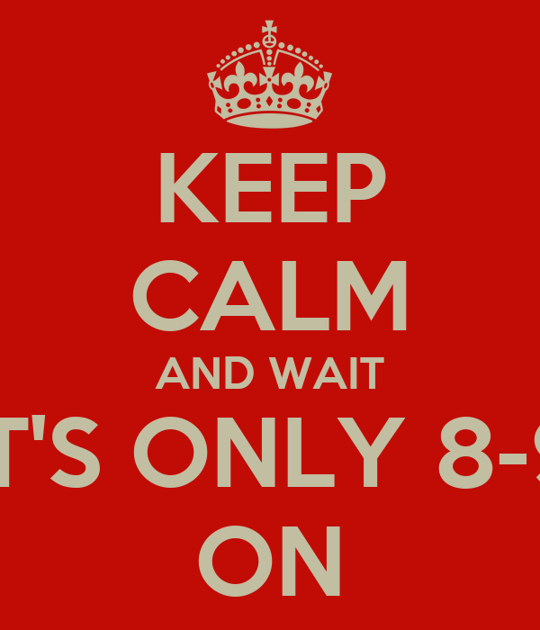 KEEP CALM AND WAIT IT'S ONLY 8-9 ON