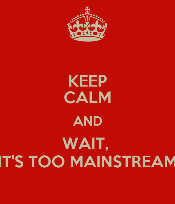 KEEP CALM AND WAIT,  IT'S TOO MAINSTREAM