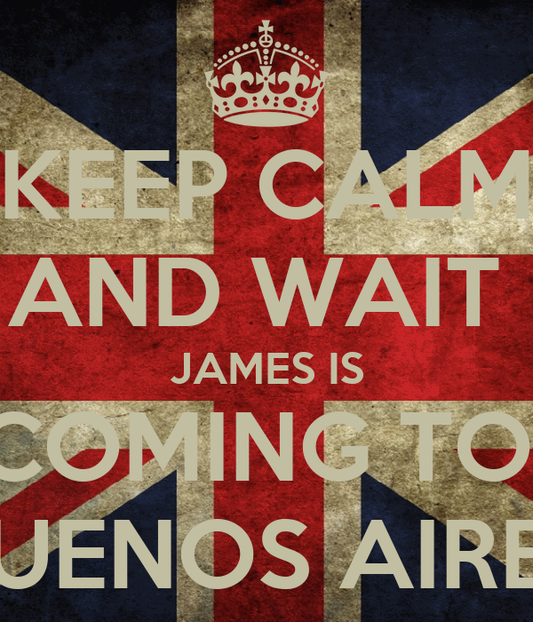 KEEP CALM AND WAIT  JAMES IS COMING TO  BUENOS AIRES