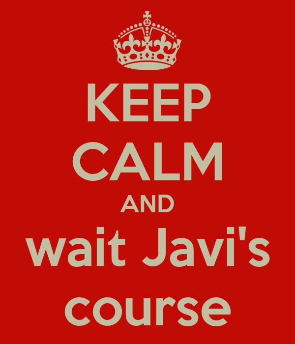 KEEP CALM AND wait Javi's course