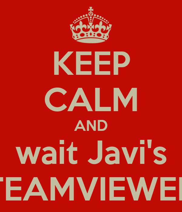 KEEP CALM AND wait Javi's TEAMVIEWER