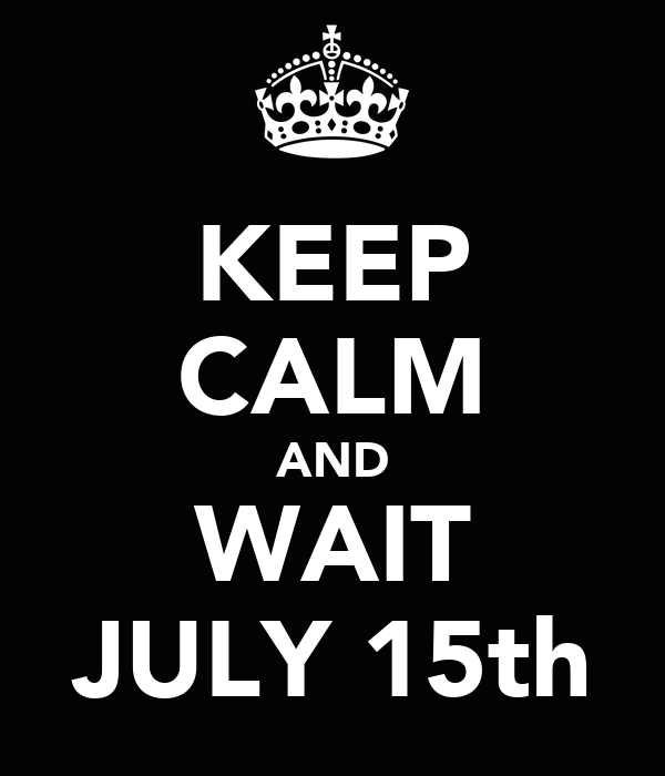 KEEP CALM AND WAIT JULY 15th