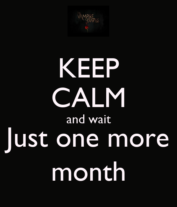 KEEP CALM and wait Just one more month