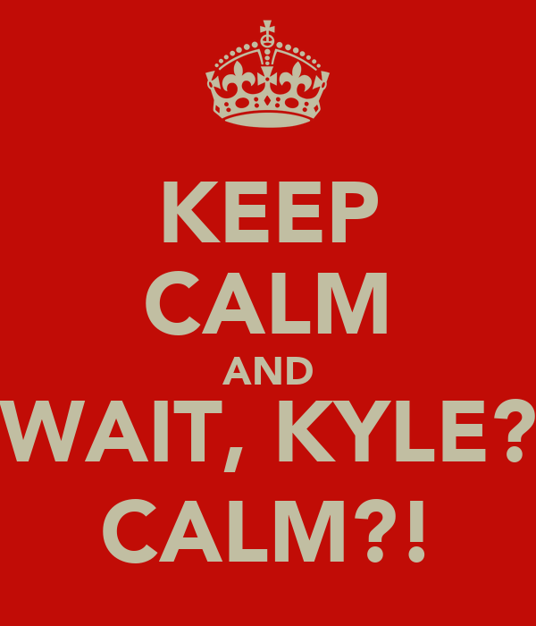 KEEP CALM AND WAIT, KYLE? CALM?!