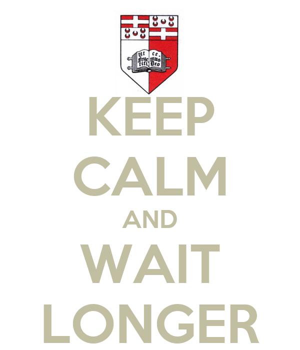 KEEP CALM AND WAIT LONGER