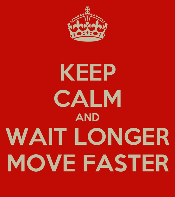 KEEP CALM AND WAIT LONGER MOVE FASTER