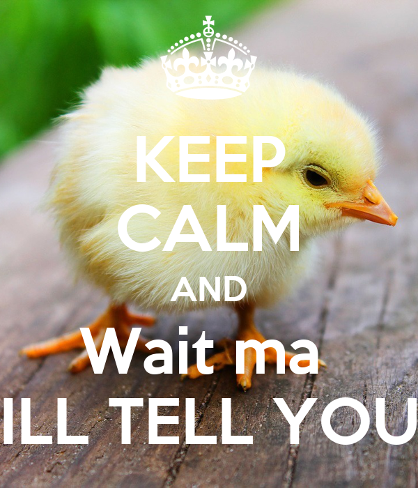 KEEP CALM AND Wait ma  ILL TELL YOU