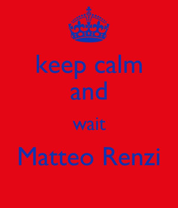 keep calm and wait Matteo Renzi