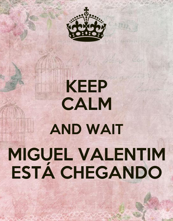 KEEP CALM AND WAIT MIGUEL VALENTIM ESTÁ CHEGANDO