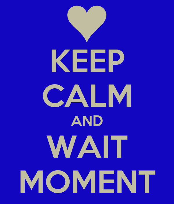 KEEP CALM AND WAIT MOMENT