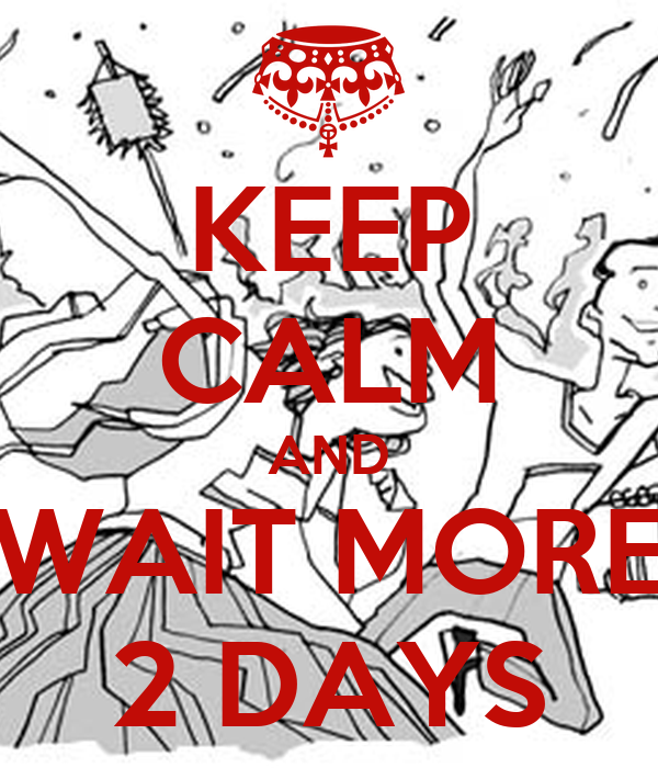 KEEP CALM AND WAIT MORE 2 DAYS
