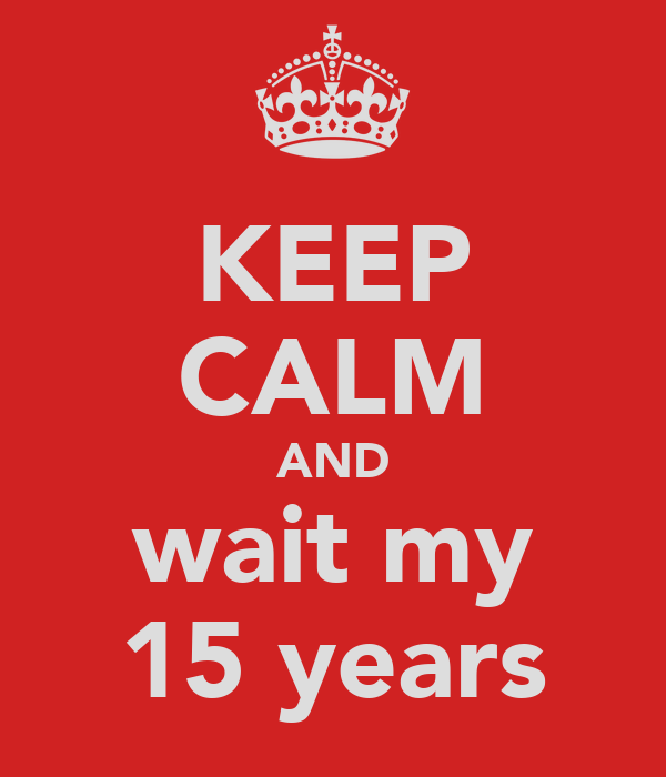 KEEP CALM AND wait my 15 years