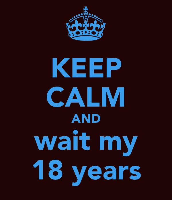 KEEP CALM AND wait my 18 years