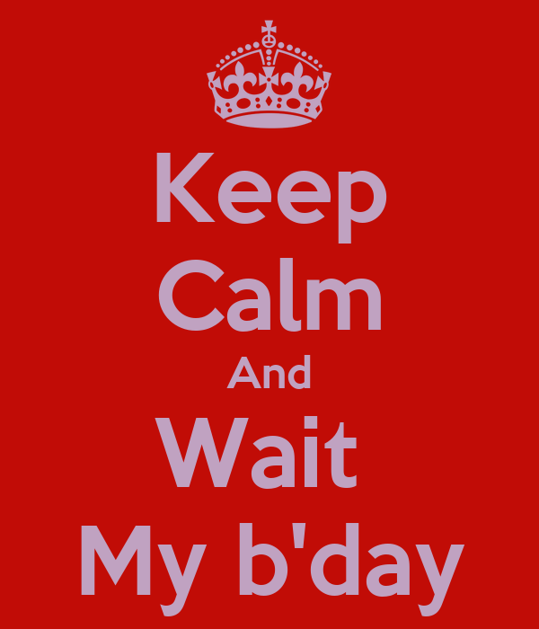 Keep Calm And Wait  My b'day