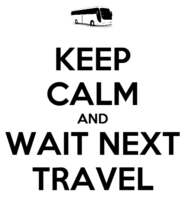 KEEP CALM AND WAIT NEXT TRAVEL