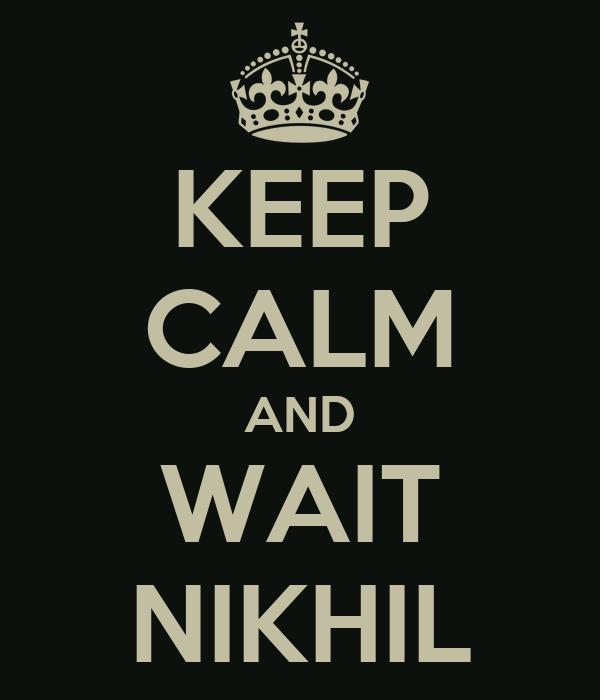 KEEP CALM AND WAIT NIKHIL