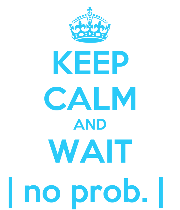 KEEP CALM AND WAIT | no prob. |