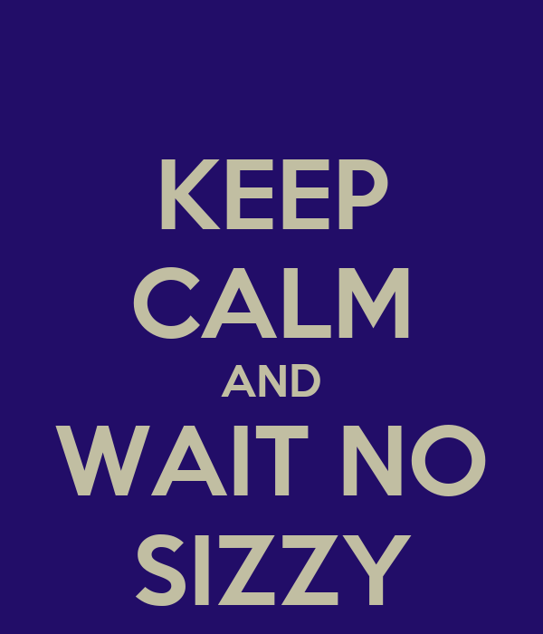 KEEP CALM AND WAIT NO SIZZY