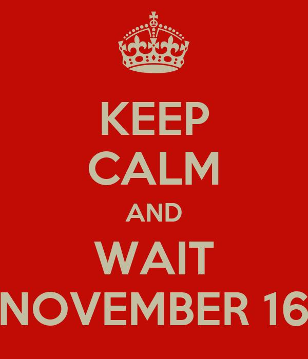 KEEP CALM AND WAIT NOVEMBER 16