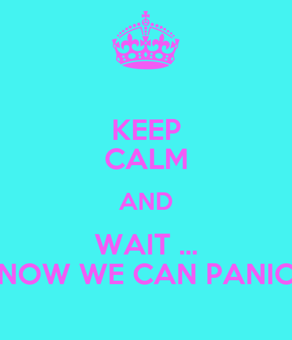 KEEP CALM AND WAIT ... NOW WE CAN PANIC