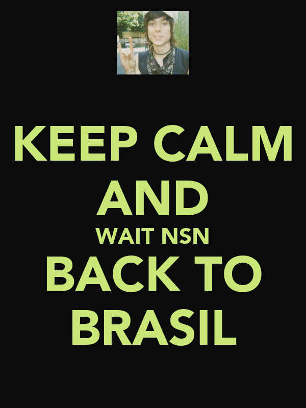 KEEP CALM AND WAIT NSN BACK TO BRASIL
