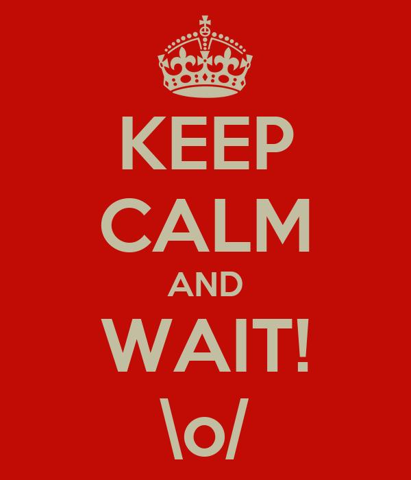 KEEP CALM AND WAIT! \o/