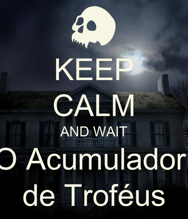 KEEP CALM AND WAIT O Acumulador  de Troféus