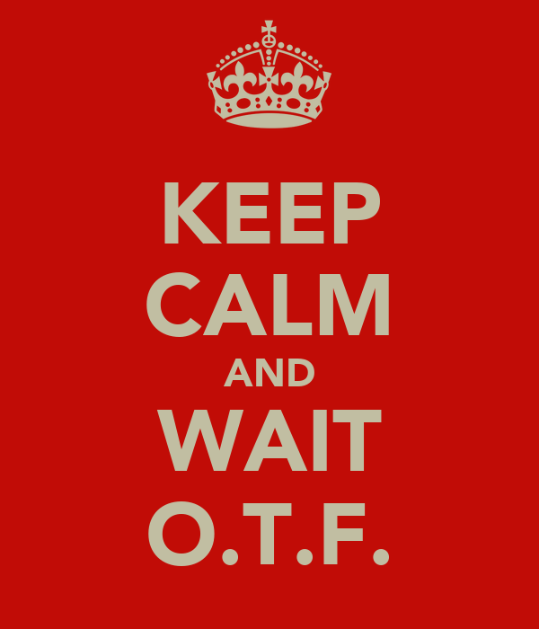 KEEP CALM AND WAIT O.T.F.