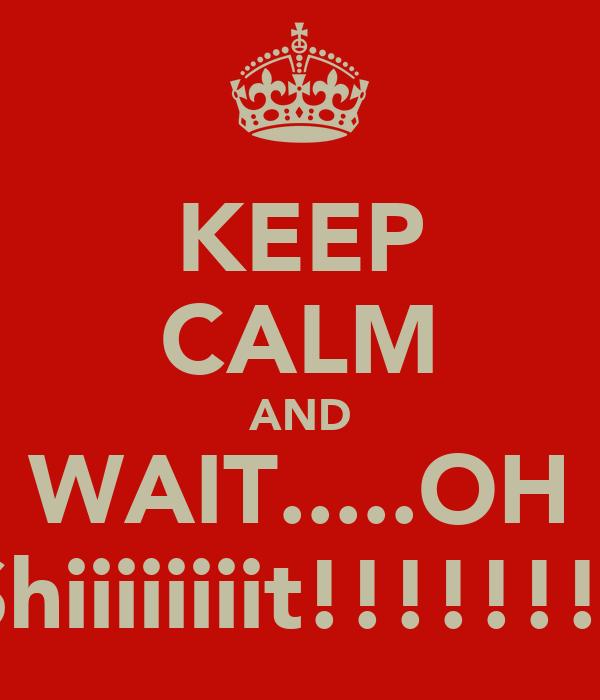 KEEP CALM AND WAIT.....OH Shiiiiiiiit!!!!!!!!