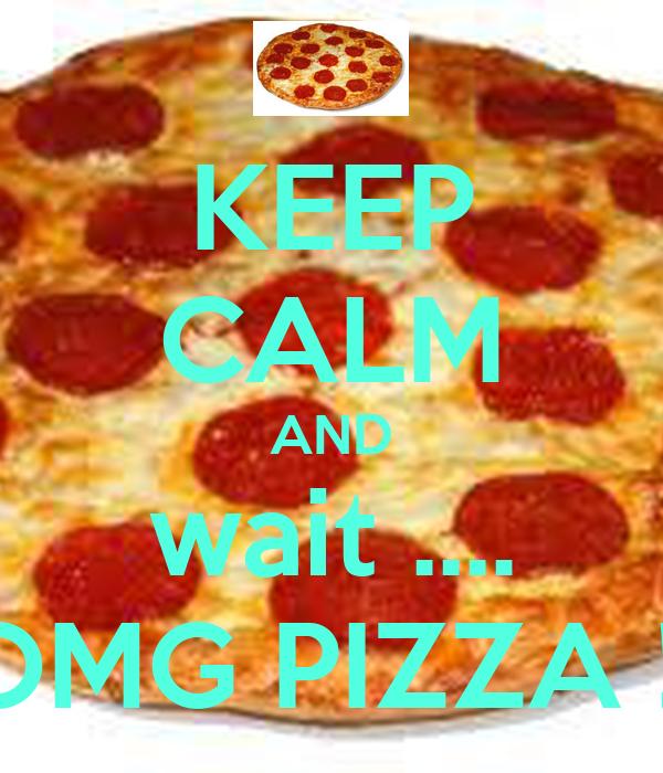 KEEP CALM AND wait .... OMG PIZZA !