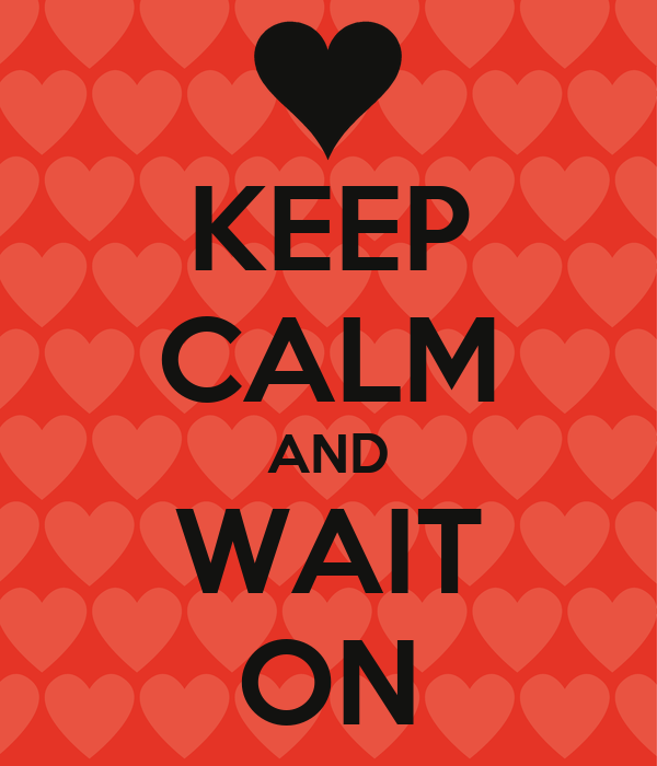 KEEP CALM AND WAIT ON