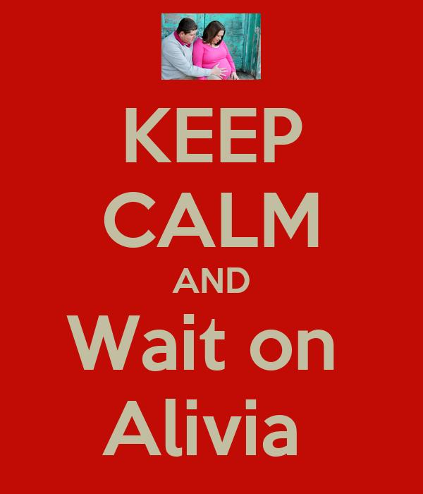 KEEP CALM AND Wait on  Alivia