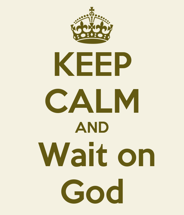KEEP CALM AND  Wait on God